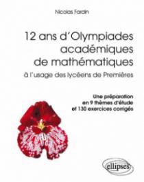 12 ans d'Olympiades académiques de mathématiques. Une préparation en 9 thèmes d'étude et 130 exercices corrigés
