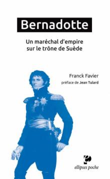 Bernadotte. Un maréchal d'empire sur le trône de Suède - préface de Jean Tulard