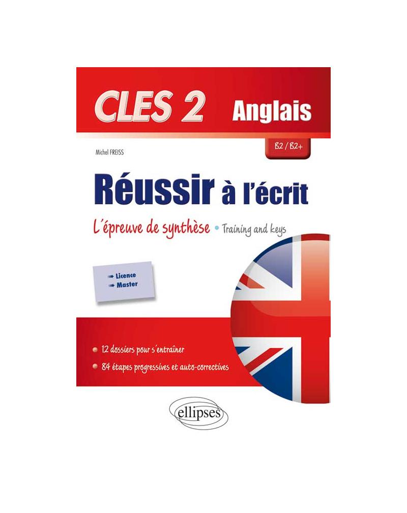 CLES2. Anglais. Réussir à l'écrit. L'épreuve de synthèse. Training & Keys. B2/B2+