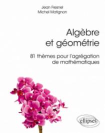 Algèbre et géométrie - 81 thèmes pour l'agrégation de mathématiques