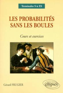 Les probabilités sans les boules - Cours et exercices Terminales S, ES