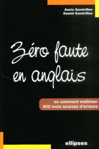 Zéro faute en anglais - Comment maîtriser 800 mots sources d'erreur
