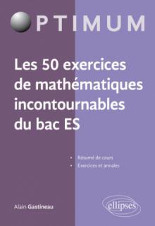 Les 50 exercices de mathématiques incontournables du Bac ES
