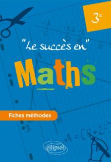 Le succès en Mathématiques en fiches méthodes pour les classes de 3e