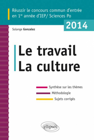 Concours commun en ScPo/IEP 2014. Le travail - La culture  - Synthèse sur les thèmes • Méthodologie • Annales corrigées