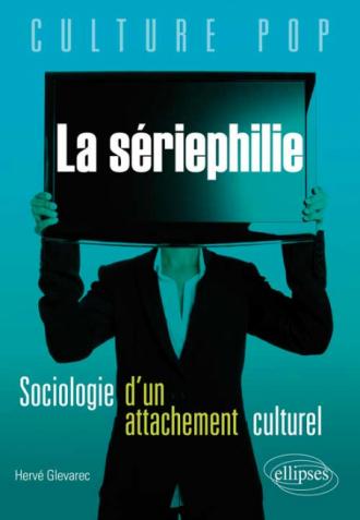 La sériephilie. Sociologie d'un attachement culturel