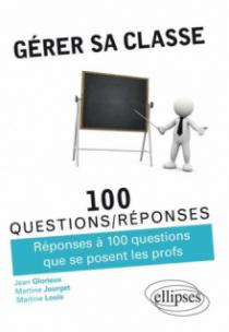 Gérer sa classe - Réponses à 100 questions que se posent les profs