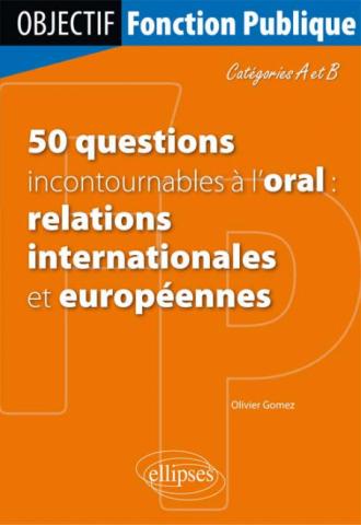 50 questions incontournables à l'oral (relations internationales et européennes) - Catégorie A/B