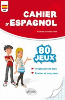 Cahier d'espagnol. 80 Jeux. Vocabulaire de base. Réviser et progresser. Niveau A1