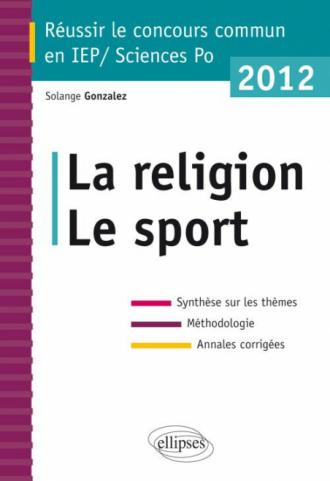 Concours commun en sc.Po/IEP 2012 - La religion - Le sport - Synthèse sur les thèmes • Méthodologie • Annales corrigées