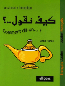 Kayfa nakoul ? Comment dit-on…? Vocabulaire thématique Français-Arabe / Arabe-Français