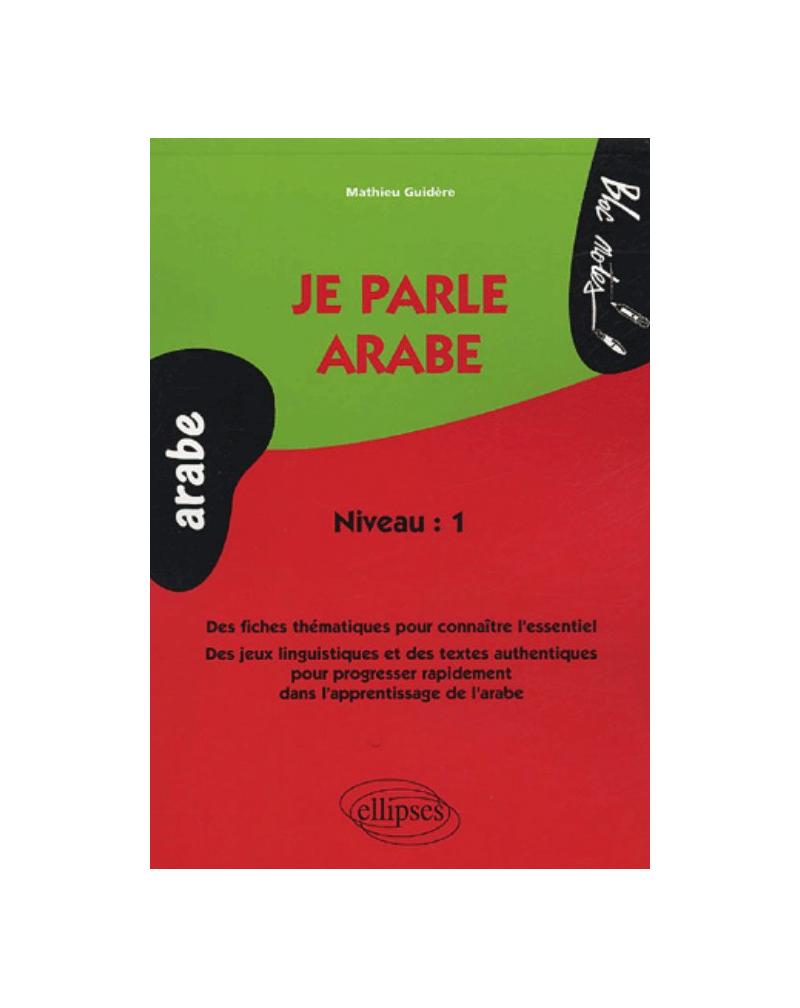 Je parle arabe, Des fiches thématiques pour connaître l'essentiel, Des jeux linguistiques et des textes authentiques pour progresser rapidement dans l'apprentissage de l'arabe - Niveau 1