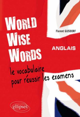 World Wise Words - Le vocabulaire anglais pour réussir les examens