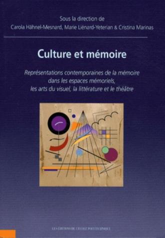 Culture et Mémoire. Représentations contemporaines de la mémoire dans les espaces mémoriels, les arts du visuel, la littérature et le théâtre