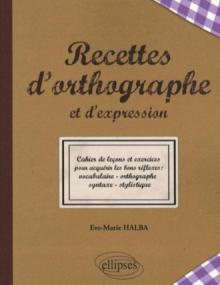 Recettes de l'orthographe et de l'expression - Les bons réflexes : vocabulaire - orthographe - syntaxe - stylistique
