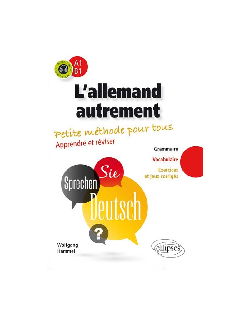L'allemand autrement (A1-B1). Petite méthode pour tous. Apprendre et réviser [Grammaire, vocabulaire, exercices et jeux corrigés]