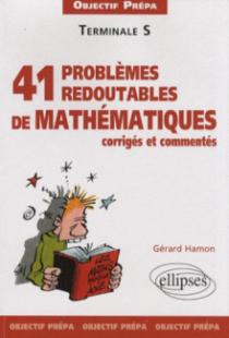 41 problèmes redoutables de mathématiques corrigés et commentés - Objectif prépa - Terminale S