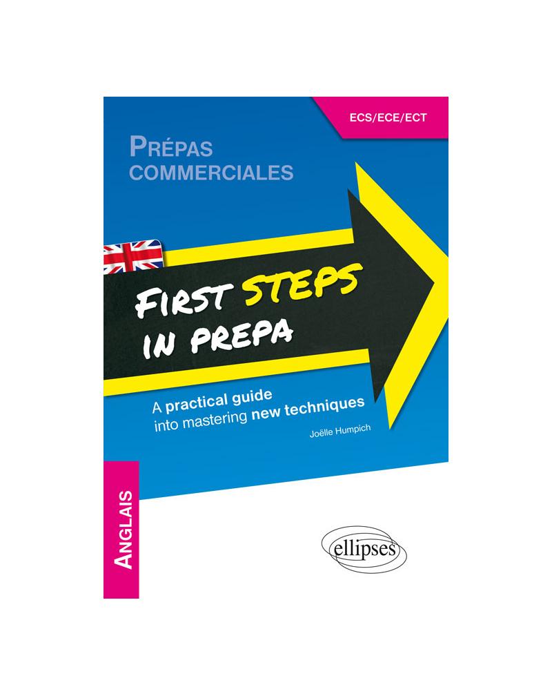 Anglais. First Steps in Prepa. A practical guide into mastering new techniques. Prépas ECS, ECE et ECT. [1re année]