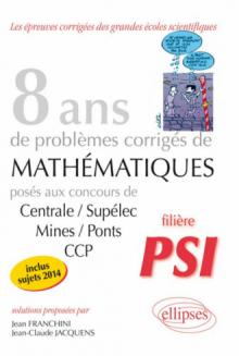 8 années de sujets corrigés posés aux concours Centrale/Supélec, Mines/Ponts et CCP corrigés - filière PSI