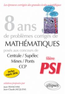 8 ans de problèmes corrigés de Mathématiques posés aux concours Centrale/Supélec, Mines/Ponts et CCP - filière PSI