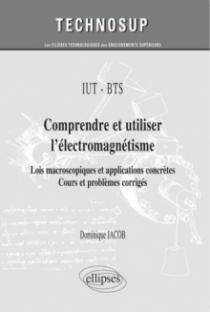 IUT / BTS - Comprendre et utiliser l'électromagnétisme - Lois macroscopiques et applications concrètes. Cours et problèmes corrigés (niveau A)