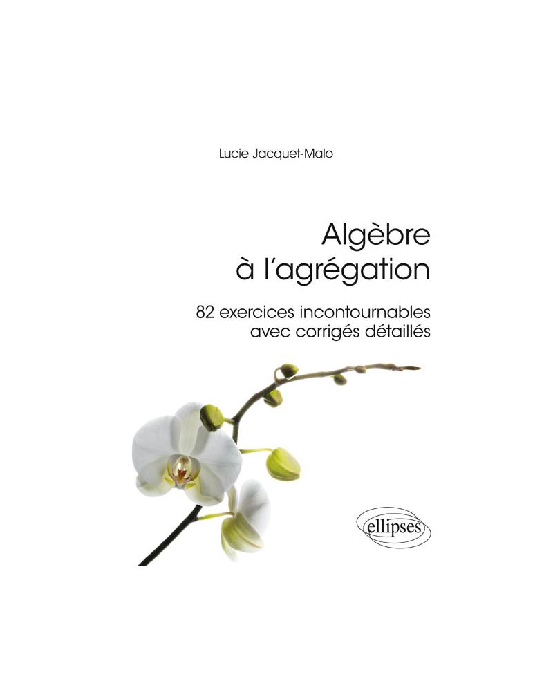 Algèbre à l'agrégation : 82 exercices incontournables - avec corrigés détaillés