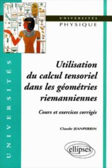 Utilisation du calcul tensoriel dans les géométries riemanniennes - Cours et exercices corrigés