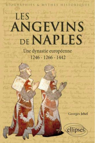 Les Angevins de Naples. Une dynastie européenne. 1246-1266-1442.Les Angevins de Naples. Une dynastie européenne