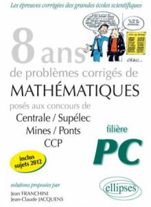 8 années de sujets corrigés posés aux concours Centrale/Supélec, Mines/Ponts et CCP corrigés pour les PC