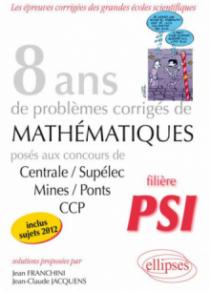 8 années de sujets corrigés posés aux concours Centrale/Supélec, Mines/Ponts et CCP corrigés pour les PSI