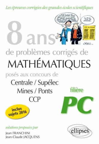 8 ans de problèmes corrigés de Mathématiques posés aux concours Centrale/Supélec, Mines/Ponts et CCP - filière PC