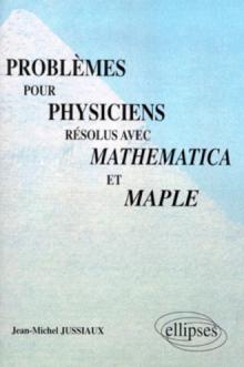 Problèmes pour physiciens résolus avec Mathematica et Maple