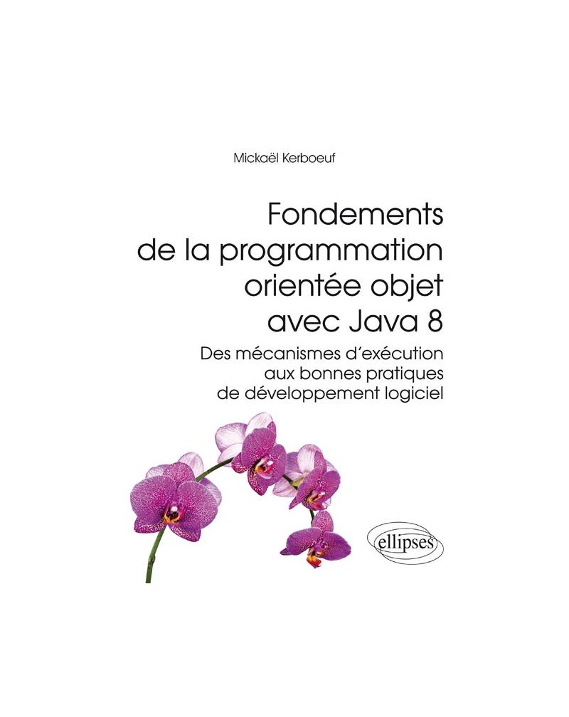Fondements de la programmation orientée objet avec Java 8 - Des mécanismes d'exécution aux bonnes pratiques de développement logiciel