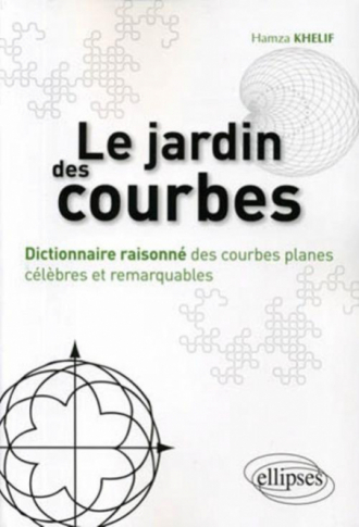 Le jardin des courbes. Dictionnaire raisonné des courbes planes célèbres et remarquables - Hamza Khelif
