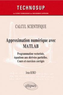 CALCUL SCIENTIFIQUE - Approximation numérique avec MATLAB - Programmation vectorisée, équations aux dérivées partielles. Cours et exercices corrigés (Niveau C)
