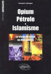 Opium, Pétrole et islamisme - La Triade du crime en Afghanistan