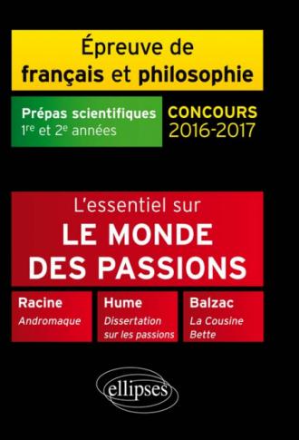 L'essentiel sur le monde des passions. Racine, Andromaque - Balzac, La Cousine Bette - Hume, Dissertation sur les passions.  Épreuve de français /philosophie Prépas scientifiques 2016-2017