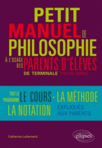 Petit manuel de philosophie à l`usage des parents d`élève de terminale (Toutes séries) Tout le programme, le cours, la méthode, la notation… expliqués aux parents
