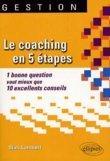 Le coaching en 5 étapes. 1 bonne question vaut mieux que 10 excellents conseils