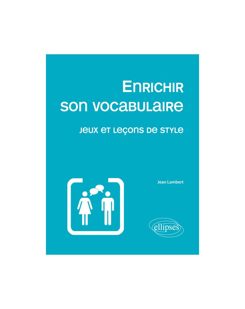 Enrichir son vocabulaire - Jeux et leçons de style Nouvelle édition