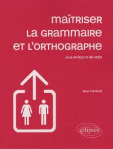 Maîtriser la grammaire et l'orthographe - Jeux et leçons de style