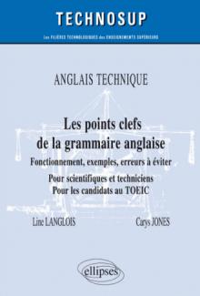 ANGLAIS TECHNIQUE - Les points clefs de la grammaire anglaise - Fonctionnement, exemples, erreurs à éviter - Pour scientifiques et techniciens. Pour les candidats au TOEIC - Niveau B