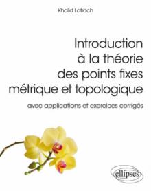 Introduction à la théorie des points fixes métrique et topologique – avec applications et exercices corrigés