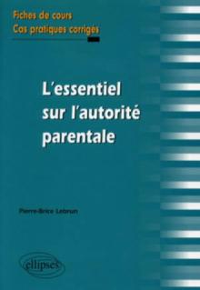 L'essentiel sur l'autorité parentale. Fiches de cours et cas pratiques corrigés
