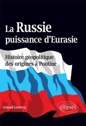 La Russie, puissance d'Eurasie (Histoire géopolitique des origines à Poutine)