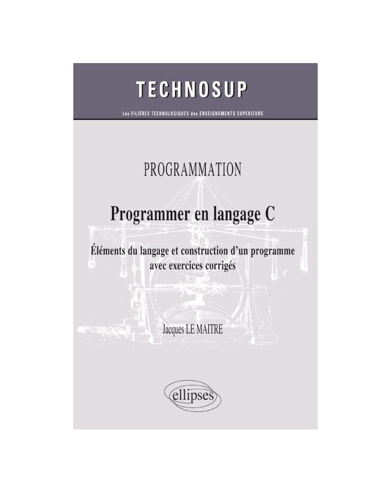 PROGRAMMATION - Programmer en langage C - Eléments du langage et construction d'un programme avec exercices corrigés (Niveau B)