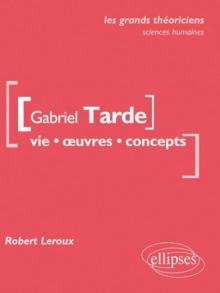 Gabriel Tarde. Vie, œuvres, concepts