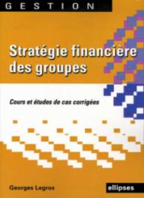 Stratégie financière des groupes. Cours et études de cas corrigées