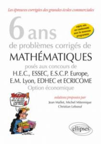 6 ans de problèmes corrigés de mathématiques posés aux concours de H.E.C., ESSEC, E.S.C.P. Europe, E.M. Lyon, EDHEC et ECRICOME -option économique