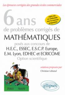 6 ans de problèmes corrigés de mathématiques posés aux concours de H.E.C., ESSEC, E.S.C.P. Europe, E.M. Lyon, EDHEC et ECRICOME - option scientifique